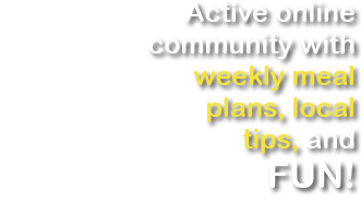 Active online community with weekly meal plans, local tips, and FUN!