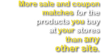More sale and coupon matches for the producs you buy at your stores than any other site.