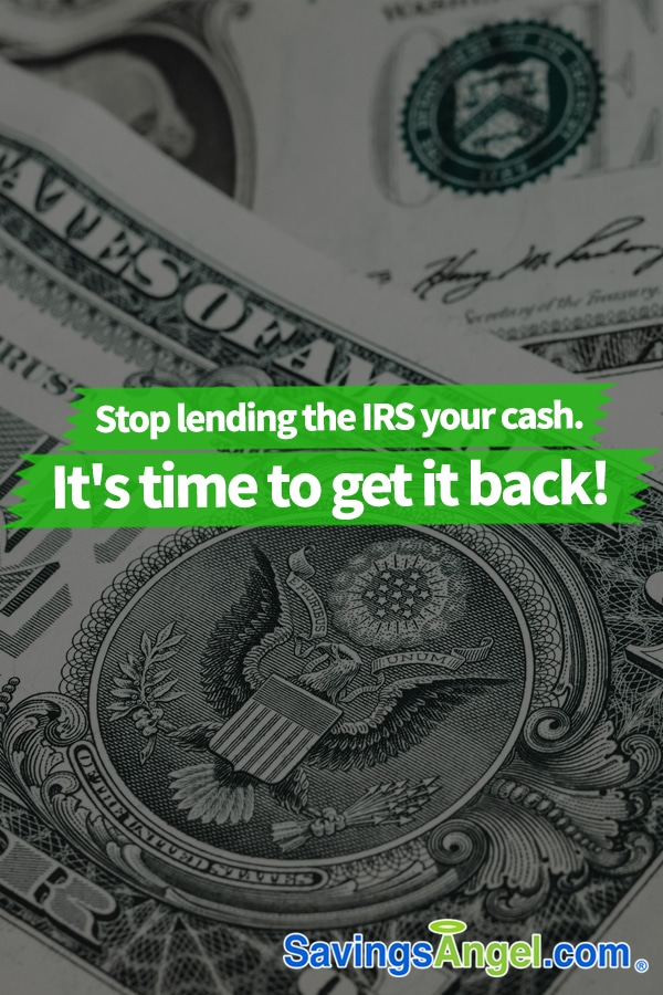 Stop lending the IRS your cash. It's time to get it back!