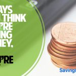 6 ways you think you're saving money but you're not!